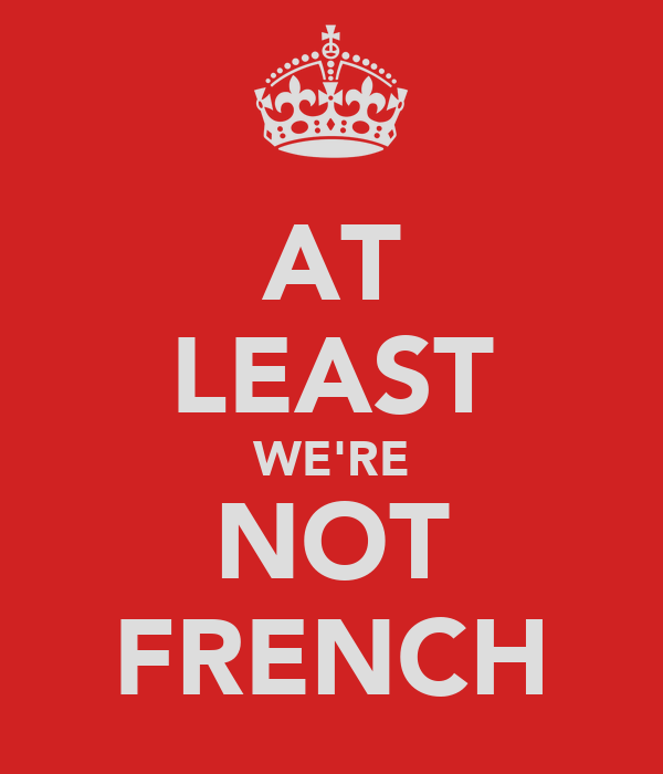 AT LEAST WE'RE NOT FRENCH