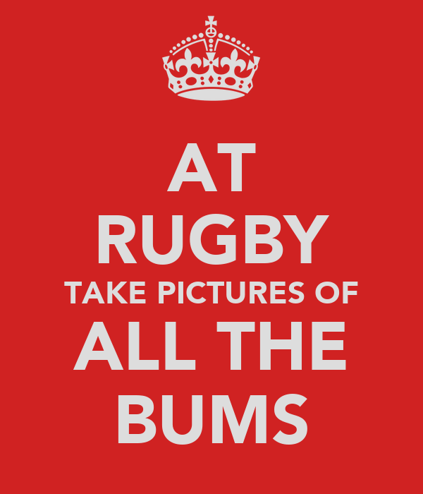 AT RUGBY TAKE PICTURES OF ALL THE BUMS