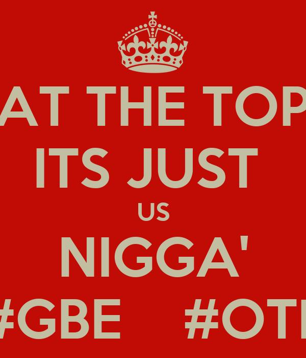 AT THE TOP ITS JUST  US NIGGA' #GBE    #OTF