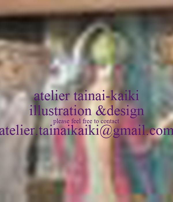 atelier tainai-kaiki illustration &design please feel free to contact atelier.tainaikaiki@gmail.com