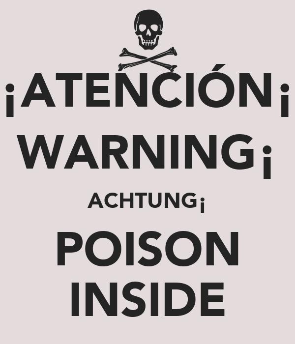 ¡ATENCIÓN¡ WARNING¡ ACHTUNG¡ POISON INSIDE
