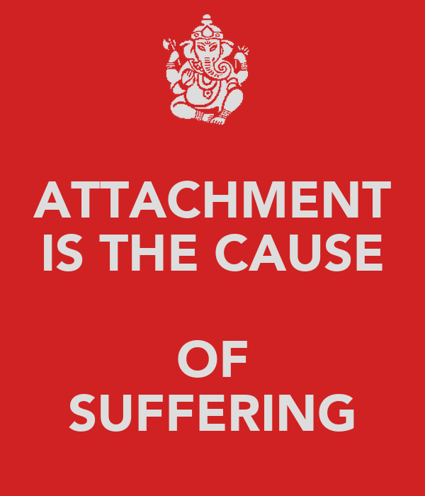 ATTACHMENT IS THE CAUSE  OF SUFFERING