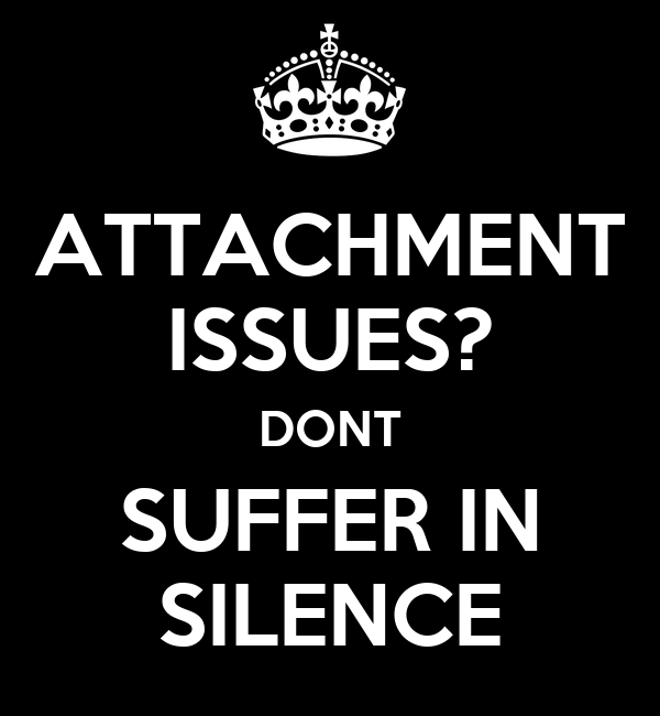 ATTACHMENT ISSUES? DONT SUFFER IN SILENCE
