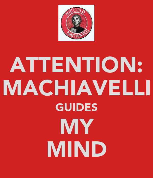 ATTENTION: MACHIAVELLI GUIDES MY MIND
