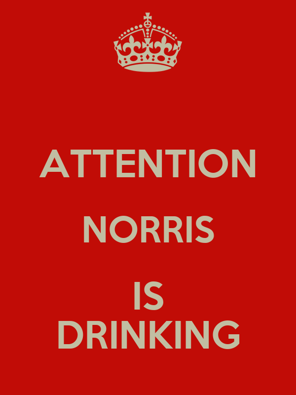 ATTENTION NORRIS IS DRINKING