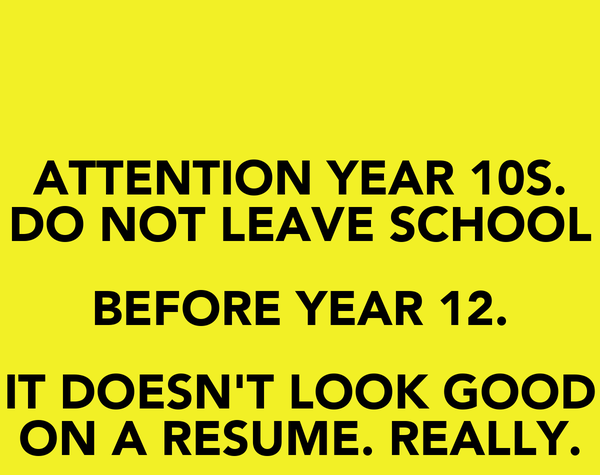 ATTENTION YEAR 10S. DO NOT LEAVE SCHOOL BEFORE YEAR 12. IT DOESN'T LOOK GOOD ON A RESUME. REALLY.
