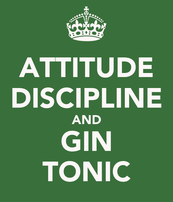 ATTITUDE DISCIPLINE AND GIN TONIC