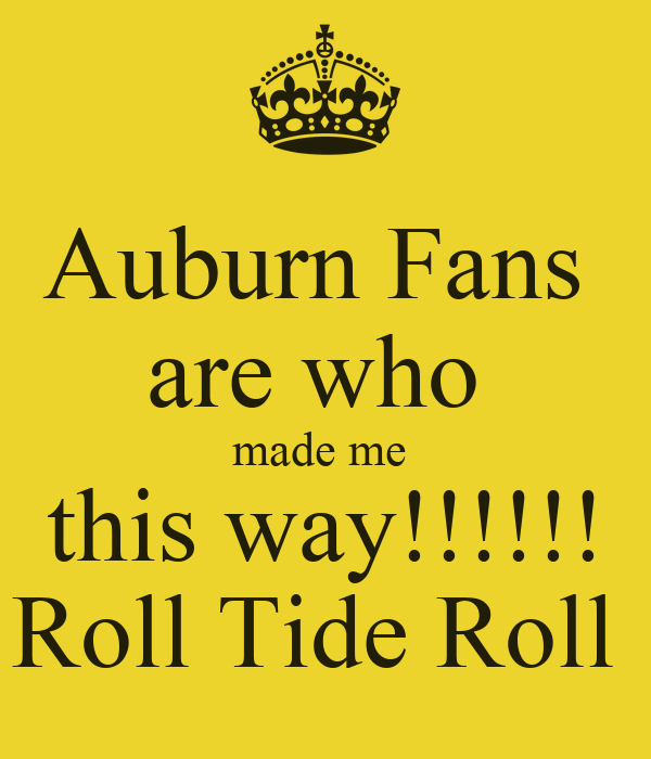 Auburn Fans  are who  made me  this way!!!!!! Roll Tide Roll
