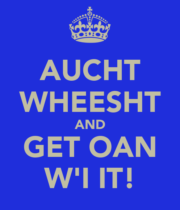 AUCHT WHEESHT AND GET OAN W'I IT!