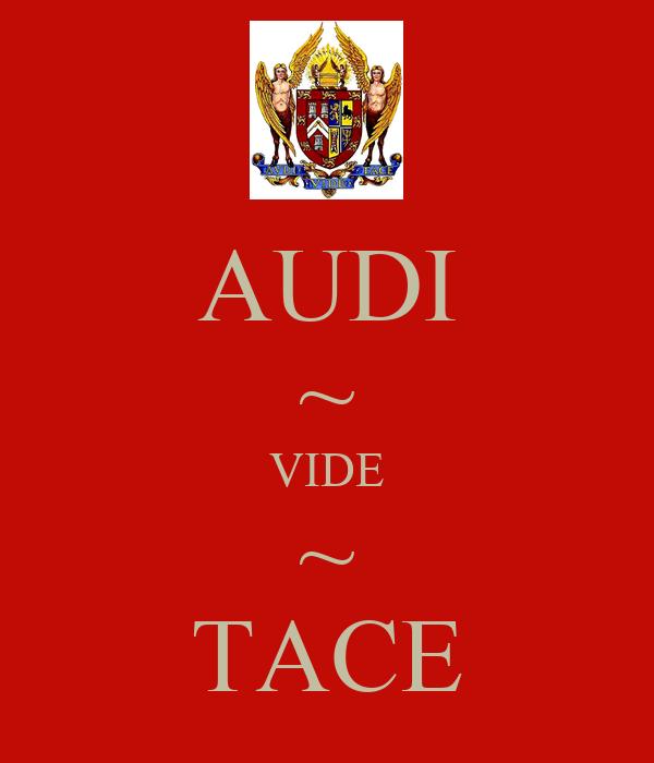 AUDI ~ VIDE ~ TACE