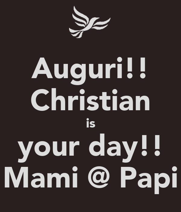 Auguri!! Christian is your day!! Mami @ Papi