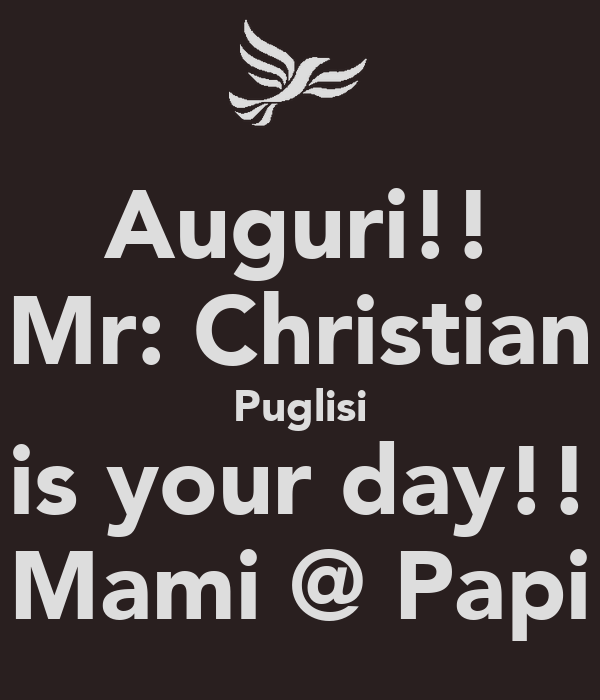 Auguri!! Mr: Christian Puglisi is your day!! Mami @ Papi
