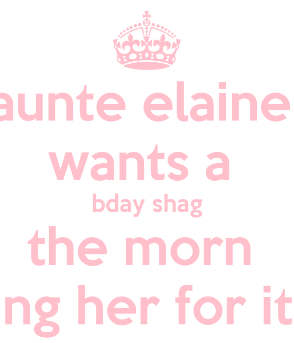 aunte elaine  wants a  bday shag the morn  ping her for it !