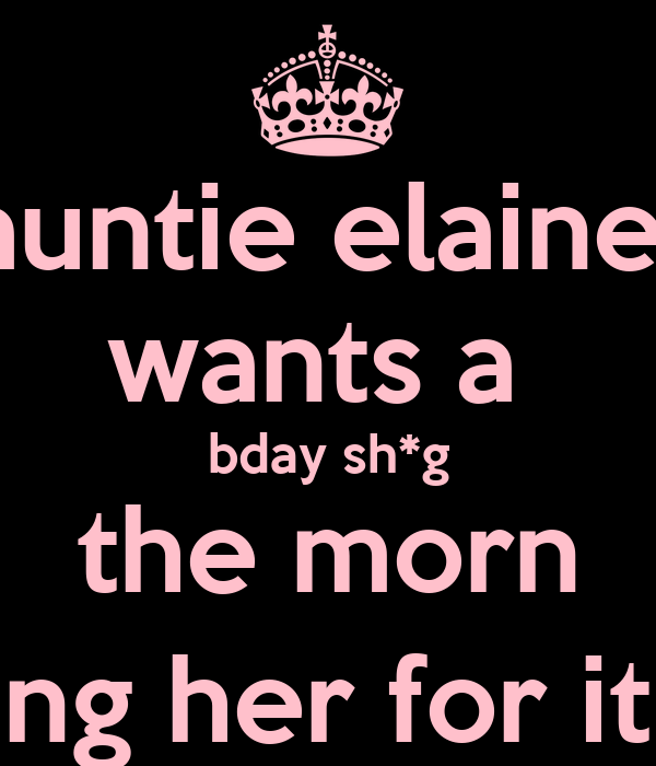 auntie elaine  wants a  bday sh*g the morn ping her for it ;)