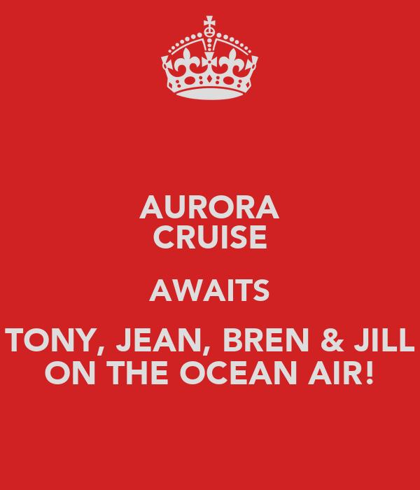 AURORA CRUISE AWAITS TONY, JEAN, BREN & JILL ON THE OCEAN AIR!