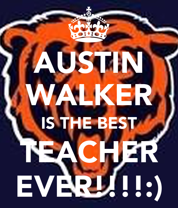 AUSTIN WALKER IS THE BEST TEACHER EVER!!!!:)