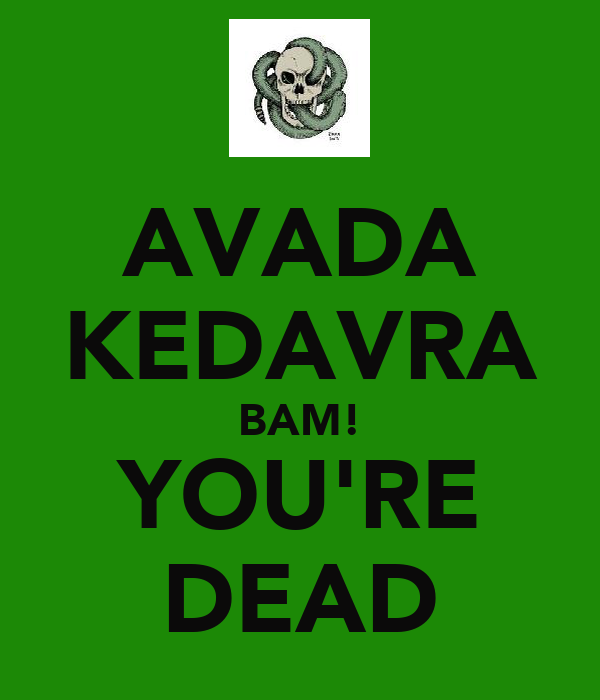 AVADA KEDAVRA BAM! YOU'RE DEAD