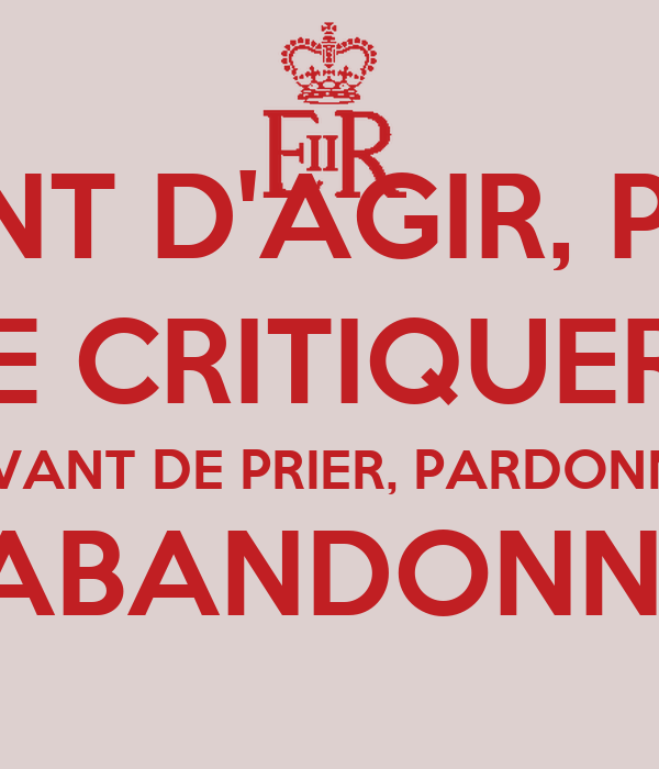 AVANT D'AGIR, PENSE AVANT DE CRITIQUER, ÉCOUTE AVANT DE PRIER, PARDONNE AVANT D'ABANDONNER, ESSAIE