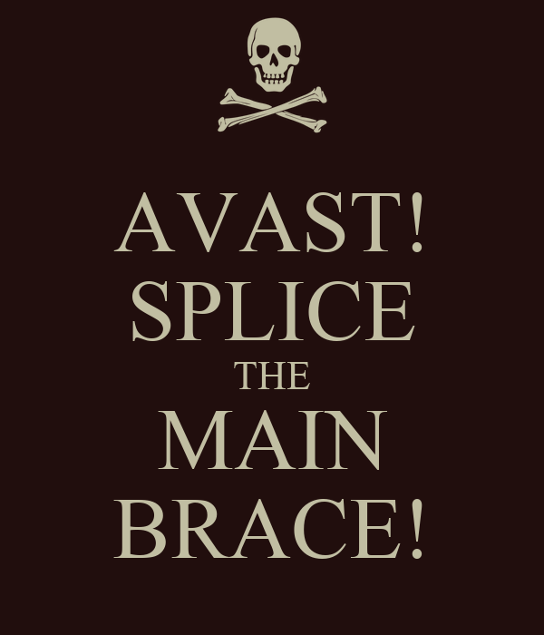 AVAST! SPLICE THE MAIN BRACE!