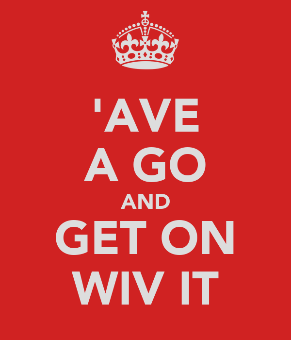 'AVE A GO AND GET ON WIV IT
