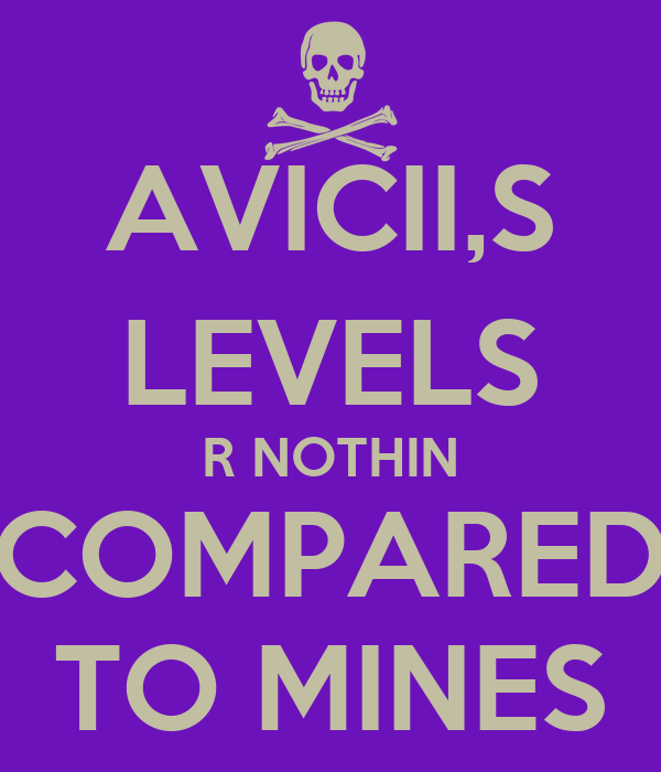 AVICII,S LEVELS R NOTHIN COMPARED TO MINES