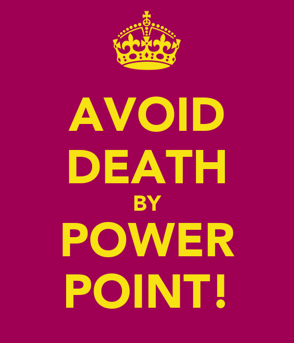 AVOID DEATH BY POWER POINT!