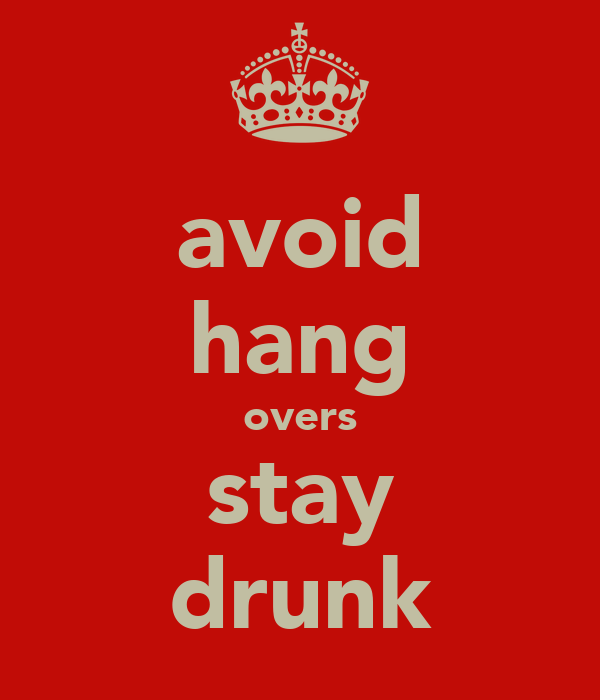 avoid hang overs stay drunk
