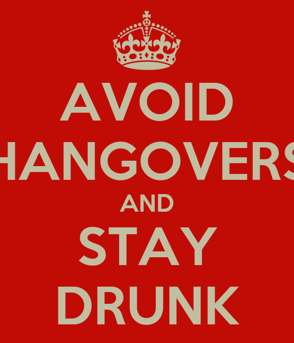 AVOID HANGOVERS AND STAY DRUNK