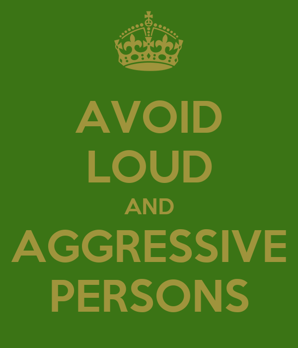 AVOID LOUD AND AGGRESSIVE PERSONS