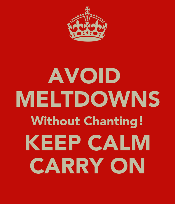 AVOID  MELTDOWNS Without Chanting! KEEP CALM CARRY ON