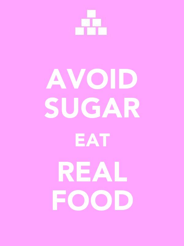 AVOID SUGAR EAT REAL FOOD