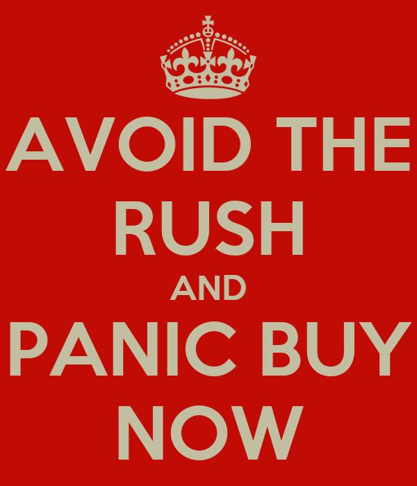 AVOID THE RUSH AND PANIC BUY NOW