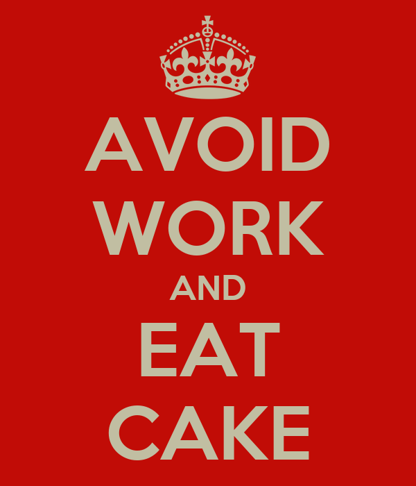 AVOID WORK AND EAT CAKE