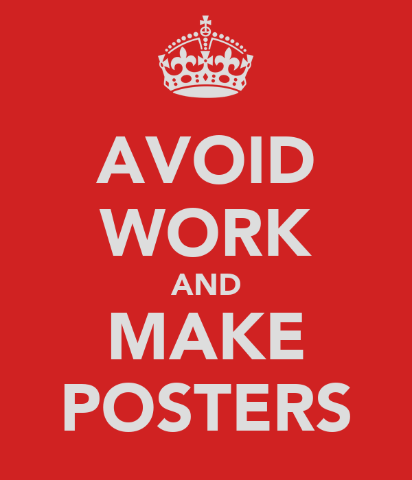 AVOID WORK AND MAKE POSTERS