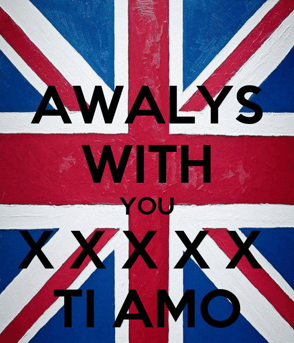 AWALYS WITH YOU X X X X X  TI AMO