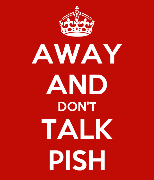 AWAY AND DON'T TALK PISH