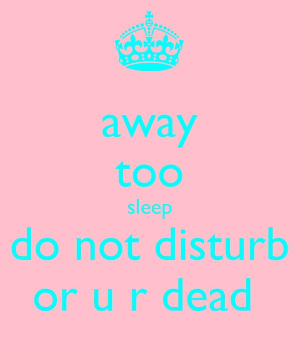 away too sleep do not disturb or u r dead