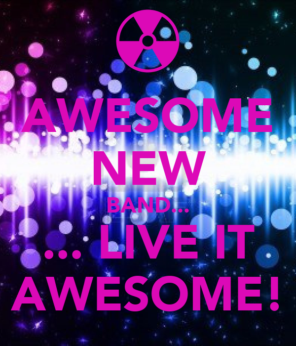 AWESOME NEW BAND... ... LIVE IT AWESOME!