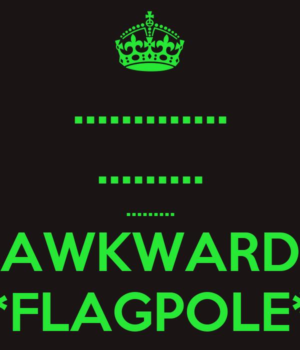 ............. ......... ......... *AWKWARD* *FLAGPOLE*