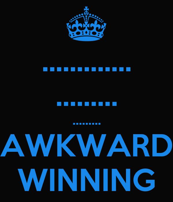 ............. ......... ......... *AWKWARD* WINNING