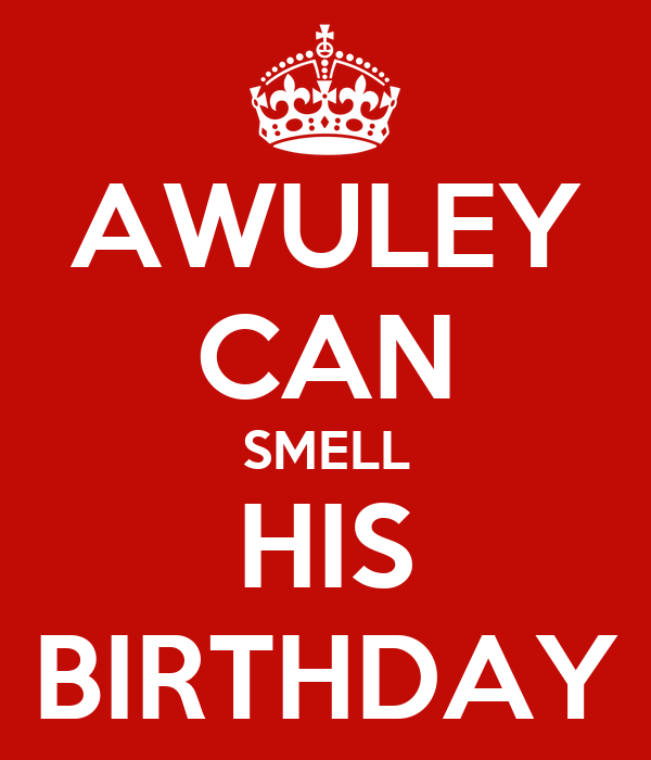 AWULEY CAN SMELL HIS BIRTHDAY