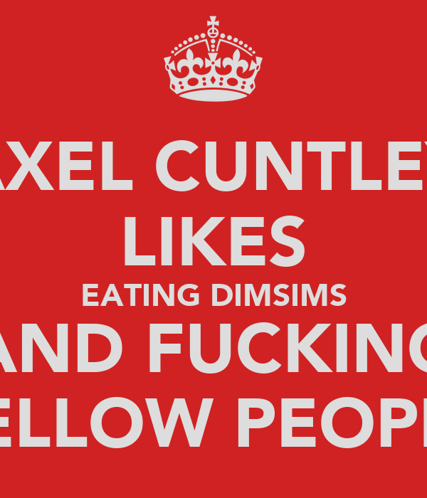 AXEL CUNTLEY LIKES EATING DIMSIMS AND FUCKING YELLOW PEOPLE
