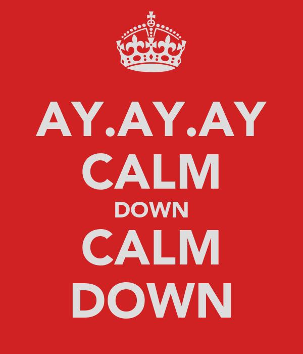 AY.AY.AY CALM DOWN CALM DOWN