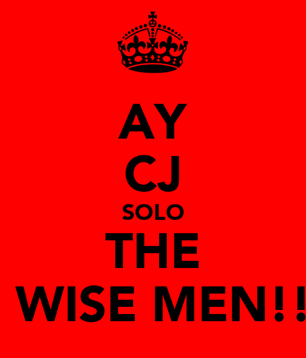 AY CJ SOLO THE 3 WISE MEN!!!