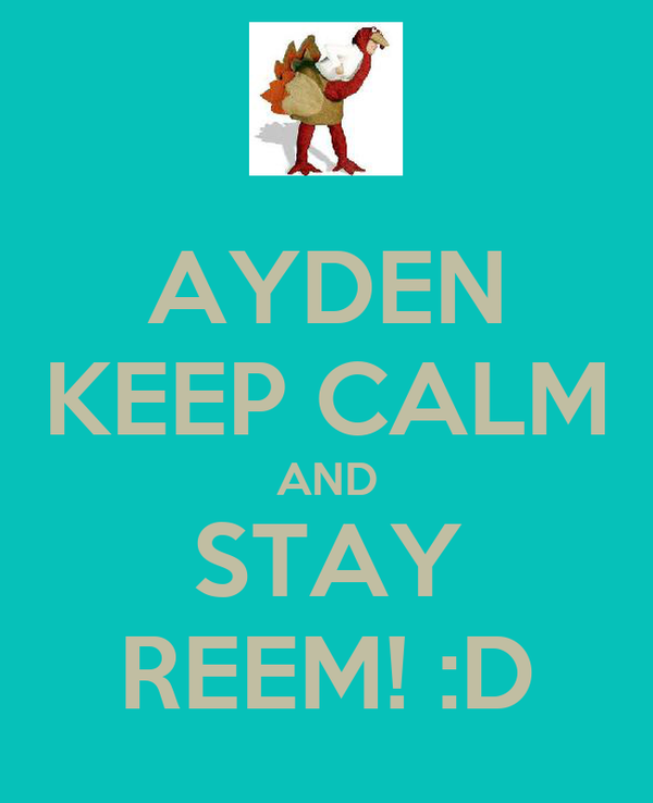 AYDEN KEEP CALM AND STAY REEM! :D