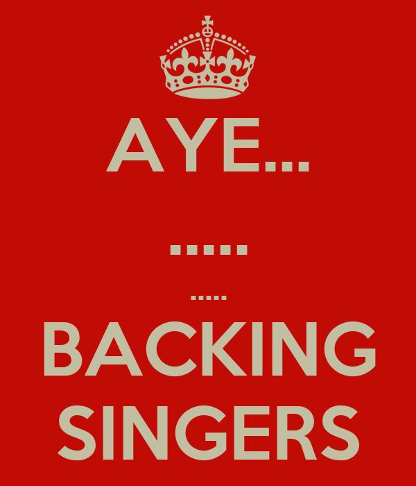 AYE... ..... ..... BACKING SINGERS