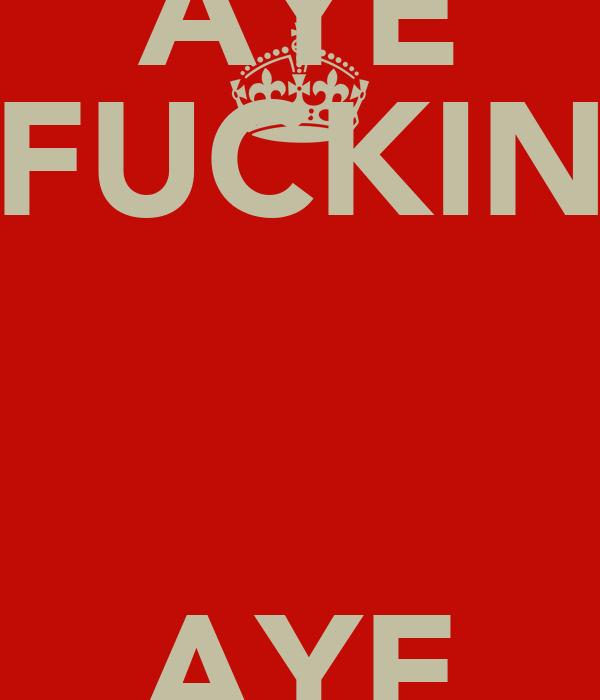 AYE FUCKIN  AYE