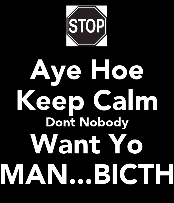 Aye Hoe Keep Calm Dont Nobody Want Yo MAN...BICTH