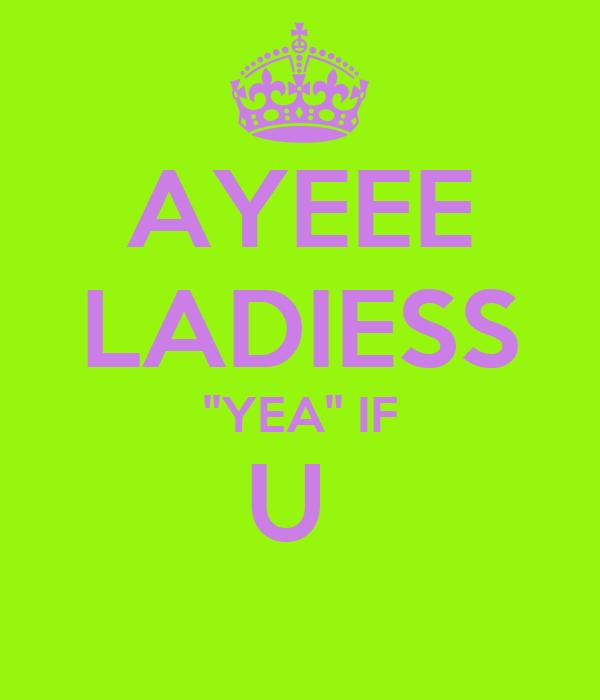 AYEEE LADIESS ''YEA'' IF U