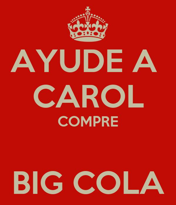 AYUDE A  CAROL COMPRE  BIG COLA